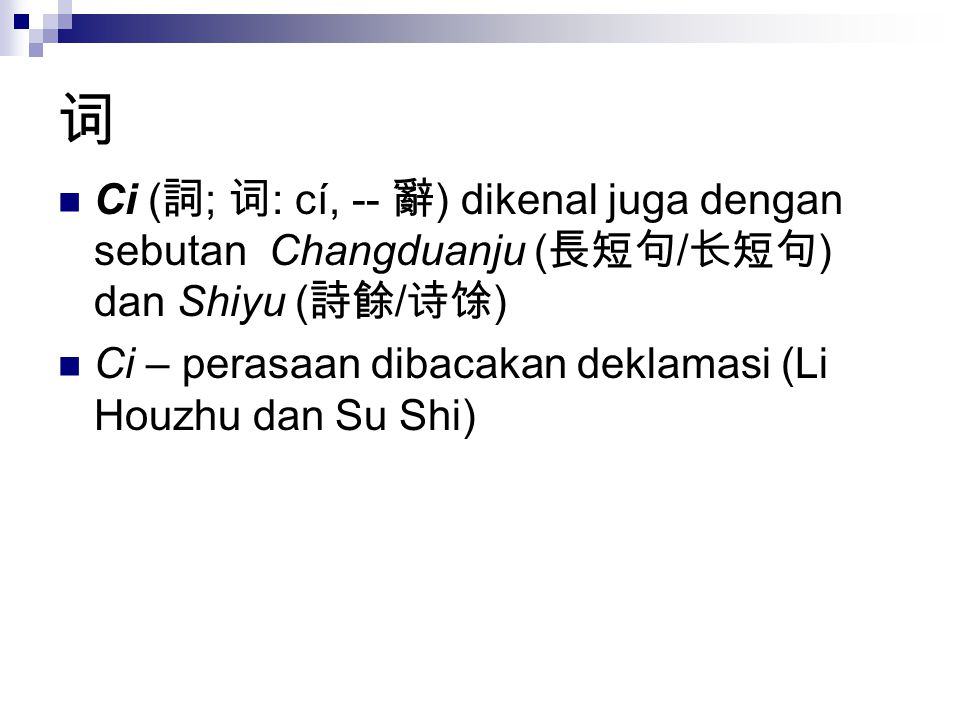 词 Ci (詞; 词: cí, -- 辭) dikenal juga dengan sebutan Changduanju (長短句/长短句) dan Shiyu (詩餘/诗馀) Ci – perasaan dibacakan deklamasi (Li Houzhu dan Su Shi)