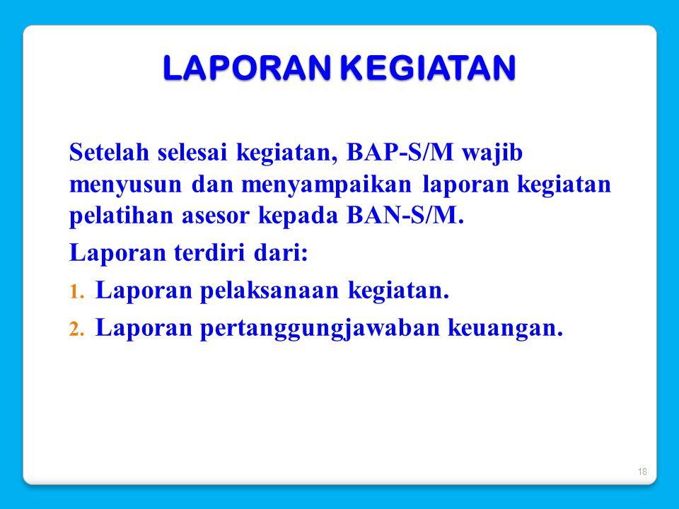 LAPORAN KEGIATAN Setelah selesai kegiatan, BAP-S/M wajib menyusun dan menyampaikan laporan kegiatan pelatihan asesor kepada BAN-S/M.
