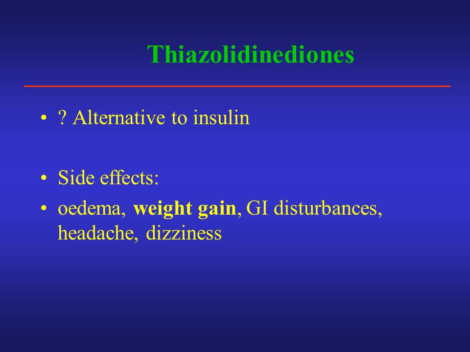 Thiazolidinediones Alternative to insulin Side effects:
