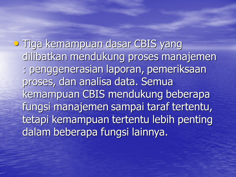 Tiga kemampuan dasar CBIS yang dilibatkan mendukung proses manajemen : penggenerasian laporan, pemeriksaan proses, dan analisa data.