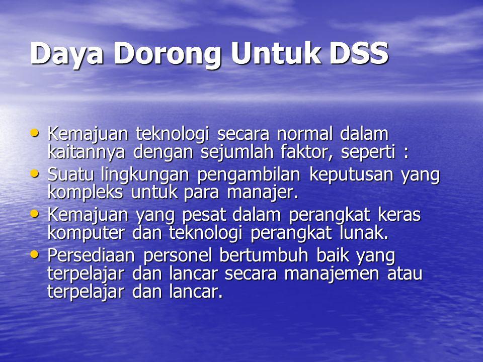 Daya Dorong Untuk DSS Kemajuan teknologi secara normal dalam kaitannya dengan sejumlah faktor, seperti :