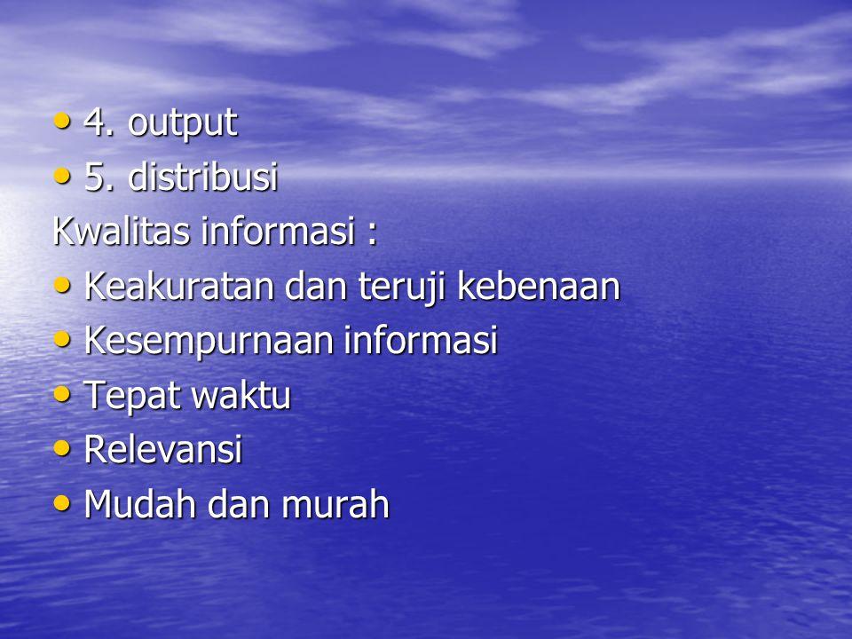 4. output 5. distribusi. Kwalitas informasi : Keakuratan dan teruji kebenaan. Kesempurnaan informasi.
