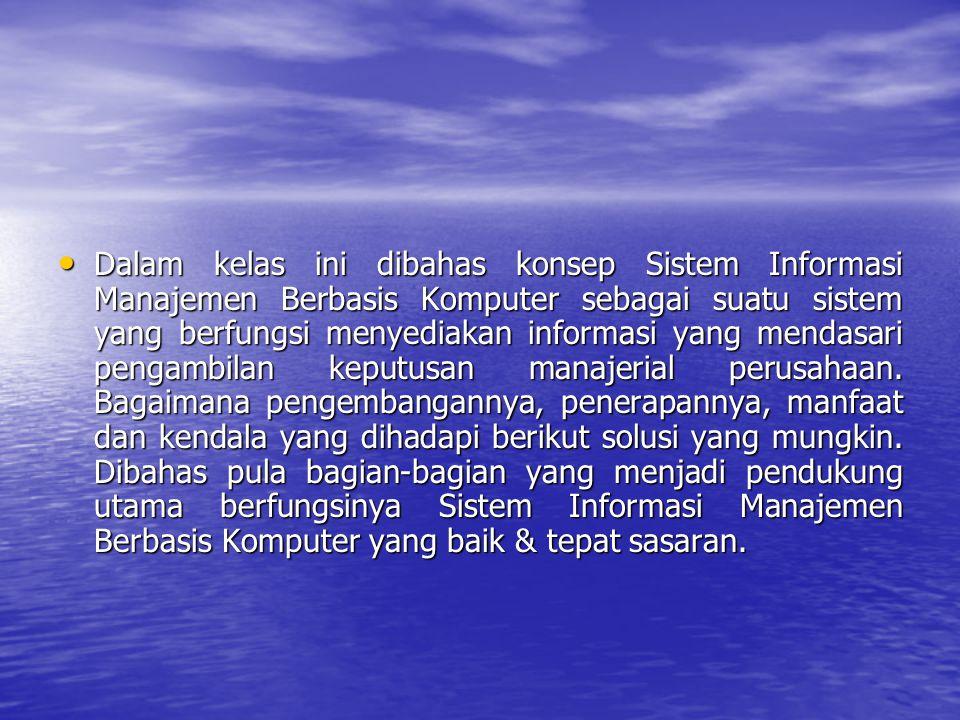 Dalam kelas ini dibahas konsep Sistem Informasi Manajemen Berbasis Komputer sebagai suatu sistem yang berfungsi menyediakan informasi yang mendasari pengambilan keputusan manajerial perusahaan.