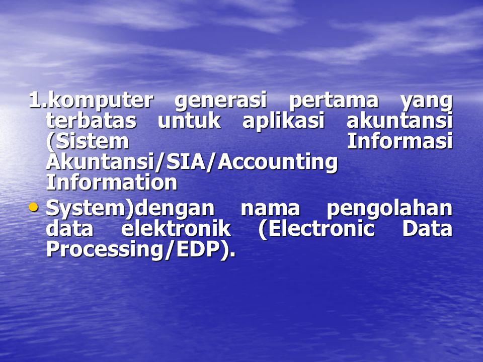 1.komputer generasi pertama yang terbatas untuk aplikasi akuntansi (Sistem Informasi Akuntansi/SIA/Accounting Information