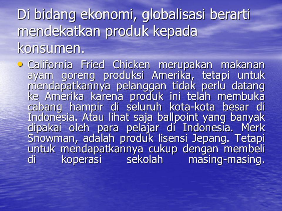 Di bidang ekonomi, globalisasi berarti mendekatkan produk kepada konsumen.