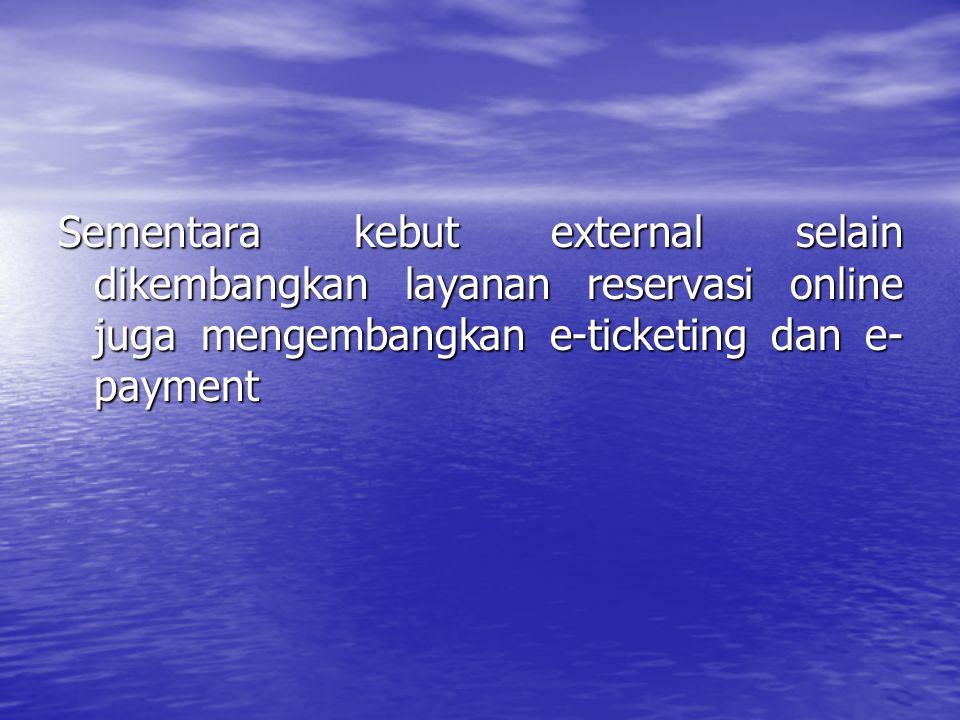 Sementara kebut external selain dikembangkan layanan reservasi online juga mengembangkan e-ticketing dan e-payment