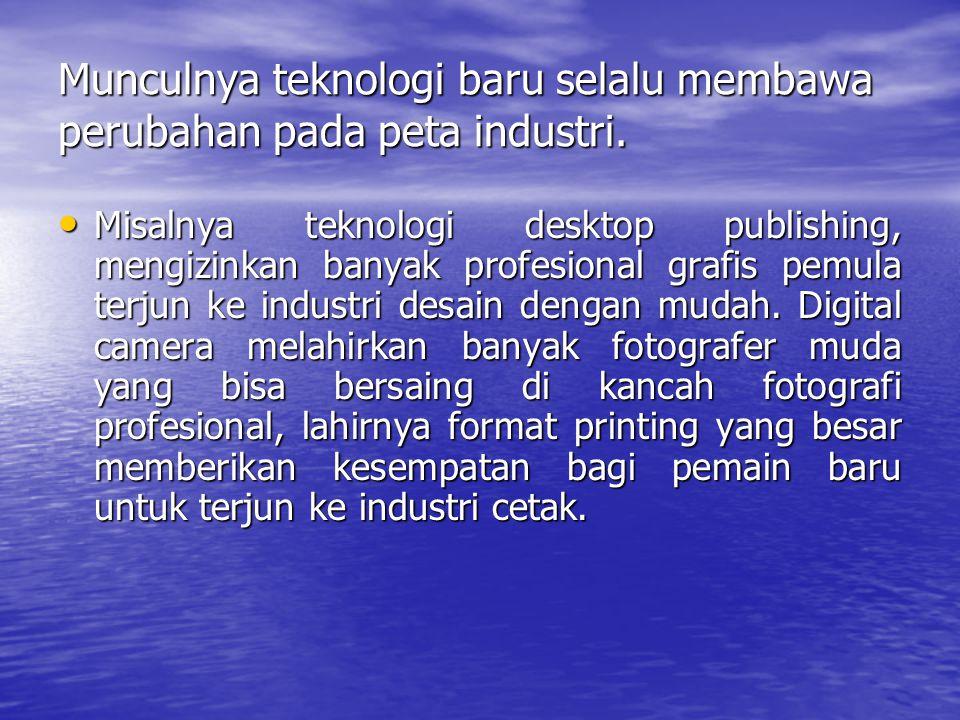 Munculnya teknologi baru selalu membawa perubahan pada peta industri.