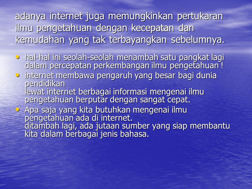 adanya internet juga memungkinkan pertukaran ilmu pengetahuan dengan kecepatan dan kemudahan yang tak terbayangkan sebelumnya.