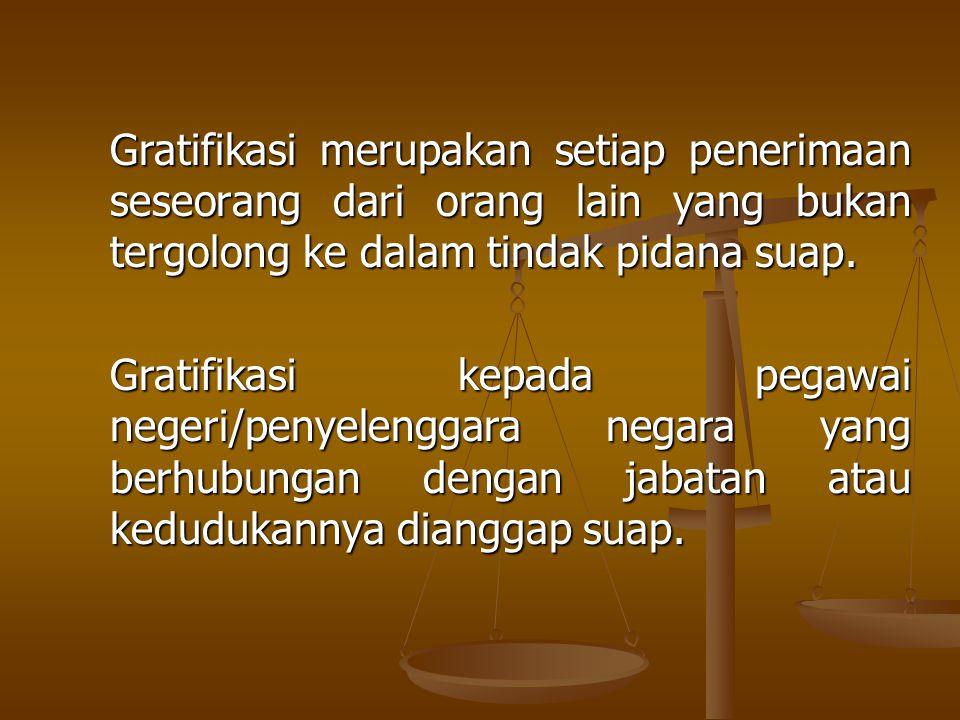 Gratifikasi merupakan setiap penerimaan seseorang dari orang lain yang bukan tergolong ke dalam tindak pidana suap.
