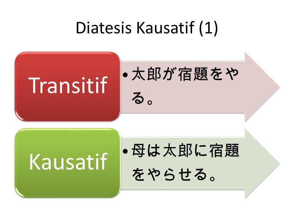 Diatesis Kausatif (1) 太郎が宿題をやる。 Transitif 母は太郎に宿題をやらせる。 Kausatif