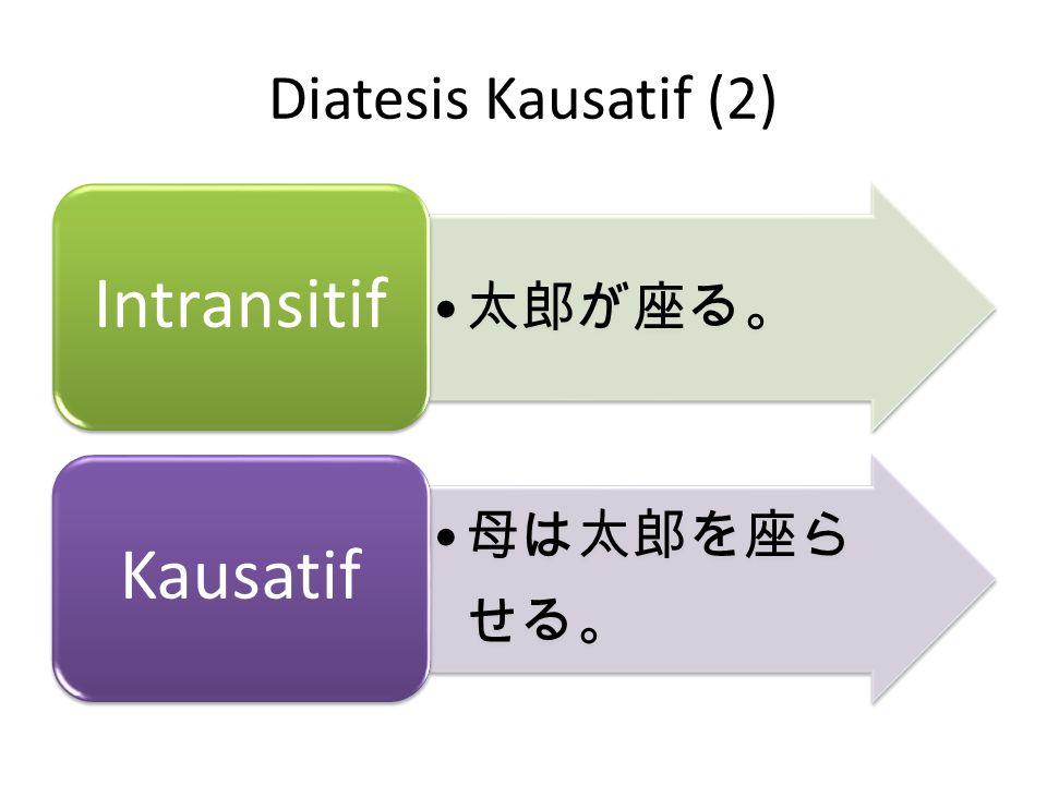 Diatesis Kausatif (2) 太郎が座る。 Intransitif 母は太郎を座らせる。 Kausatif