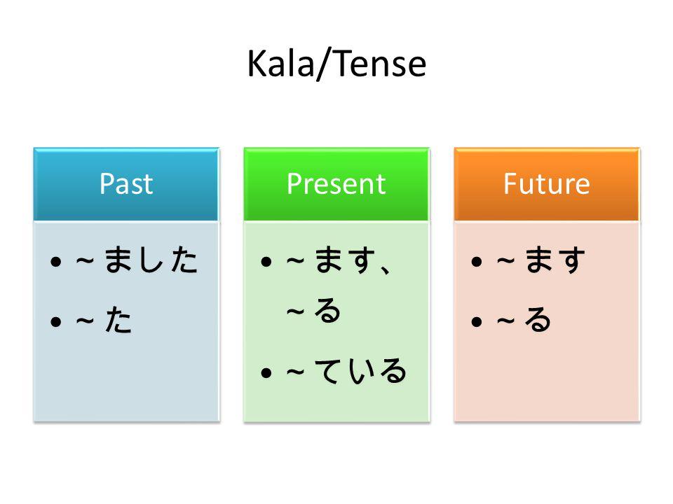Kala/Tense Past ~ました ~た Present ~ます、~る ~ている Future ~ます ~る