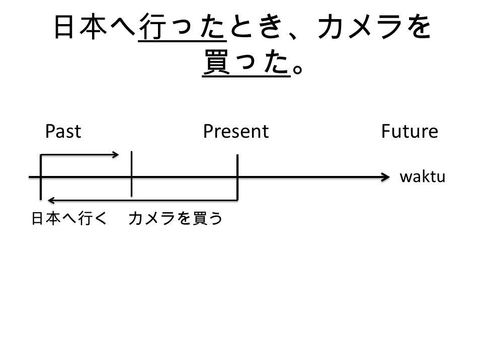 日本へ行ったとき、カメラを買った。 Past Present Future. 日本へ行く カメラを買う.