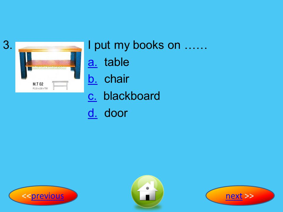 3. I put my books on …… a. table b. chair c. blackboard d. door
