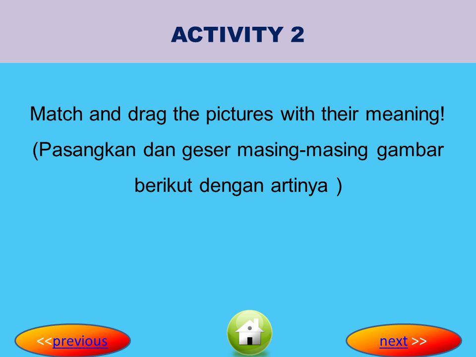 ACTIVITY 2 Match and drag the pictures with their meaning! (Pasangkan dan geser masing-masing gambar berikut dengan artinya )