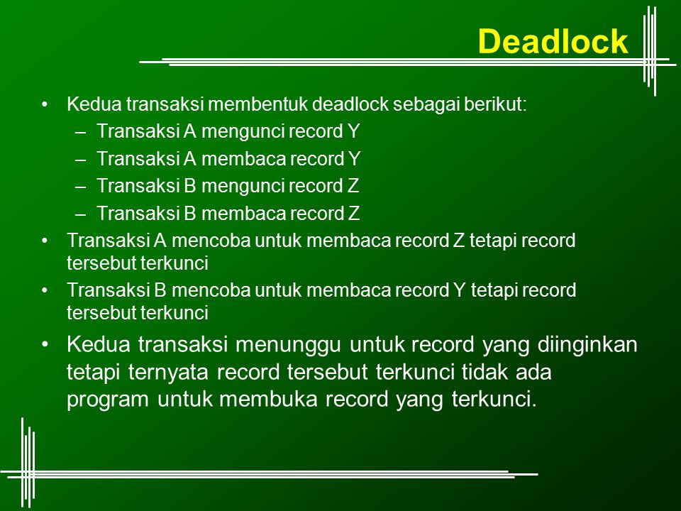 Deadlock Kedua transaksi membentuk deadlock sebagai berikut: Transaksi A mengunci record Y. Transaksi A membaca record Y.