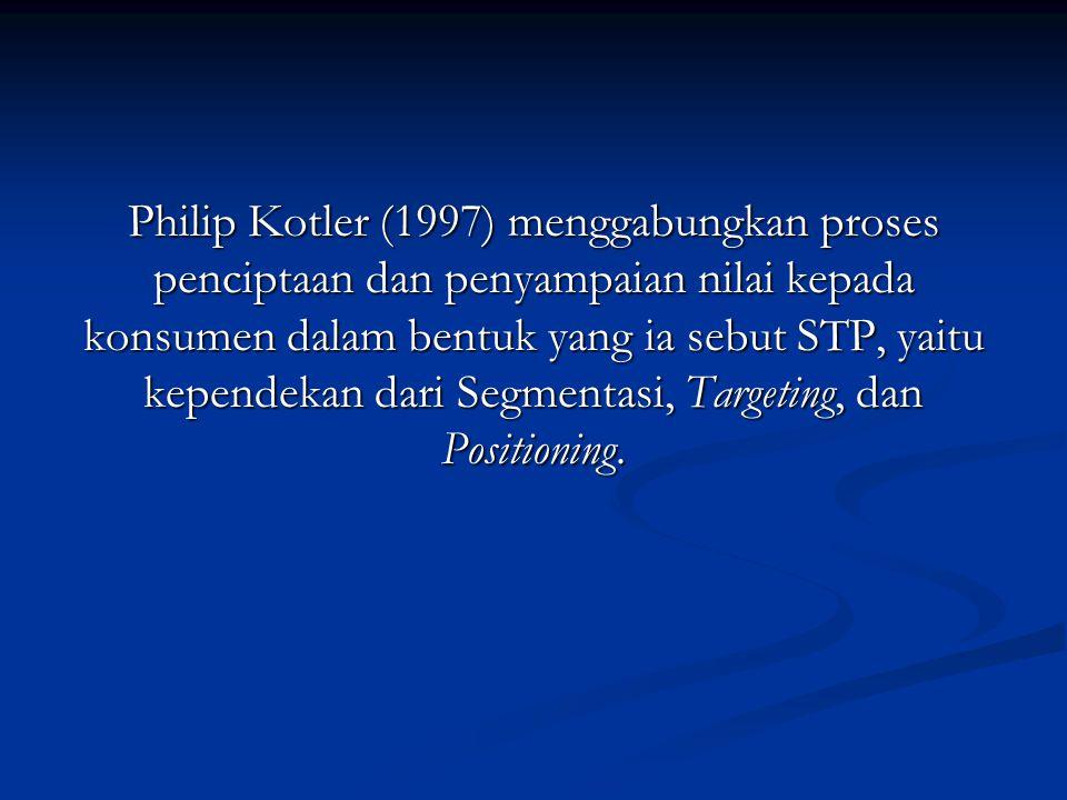 Philip Kotler (1997) menggabungkan proses penciptaan dan penyampaian nilai kepada konsumen dalam bentuk yang ia sebut STP, yaitu kependekan dari Segmentasi, Targeting, dan Positioning.