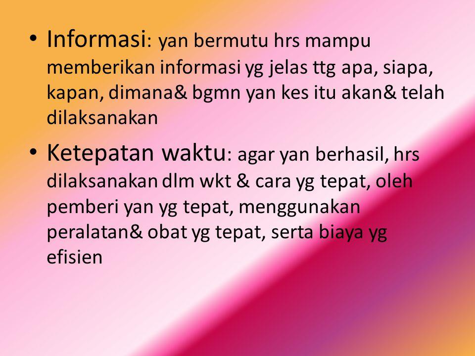 Informasi: yan bermutu hrs mampu memberikan informasi yg jelas ttg apa, siapa, kapan, dimana& bgmn yan kes itu akan& telah dilaksanakan