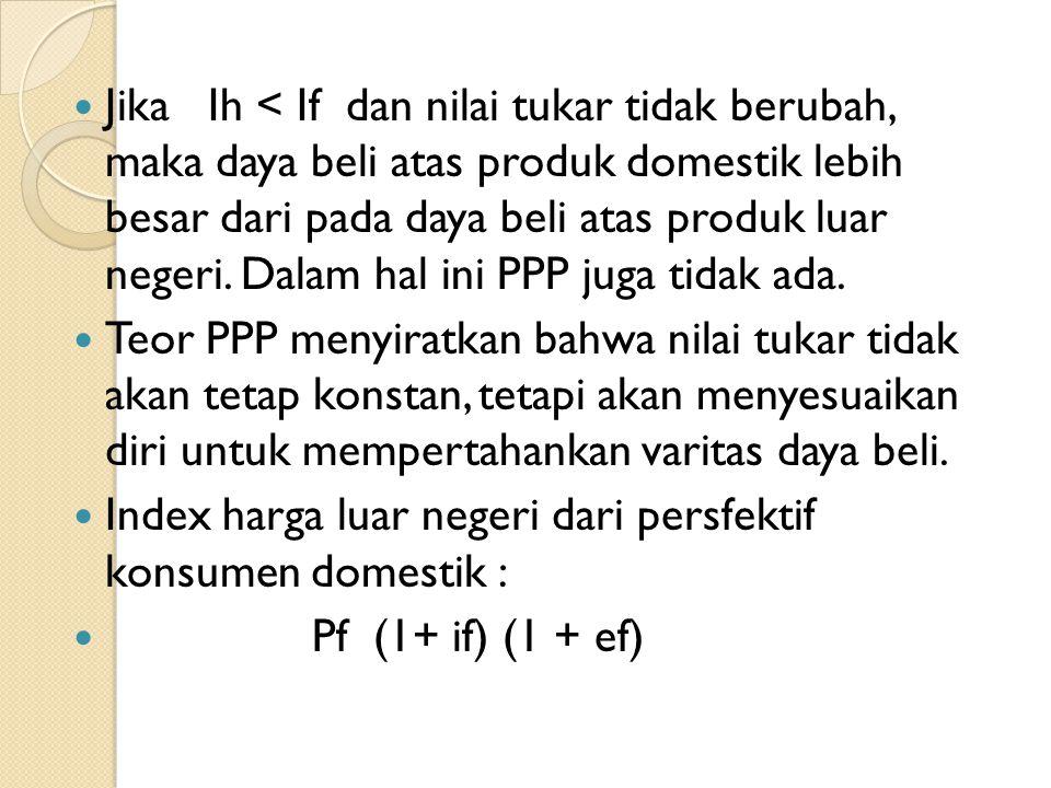 Jika Ih < If dan nilai tukar tidak berubah, maka daya beli atas produk domestik lebih besar dari pada daya beli atas produk luar negeri. Dalam hal ini PPP juga tidak ada.