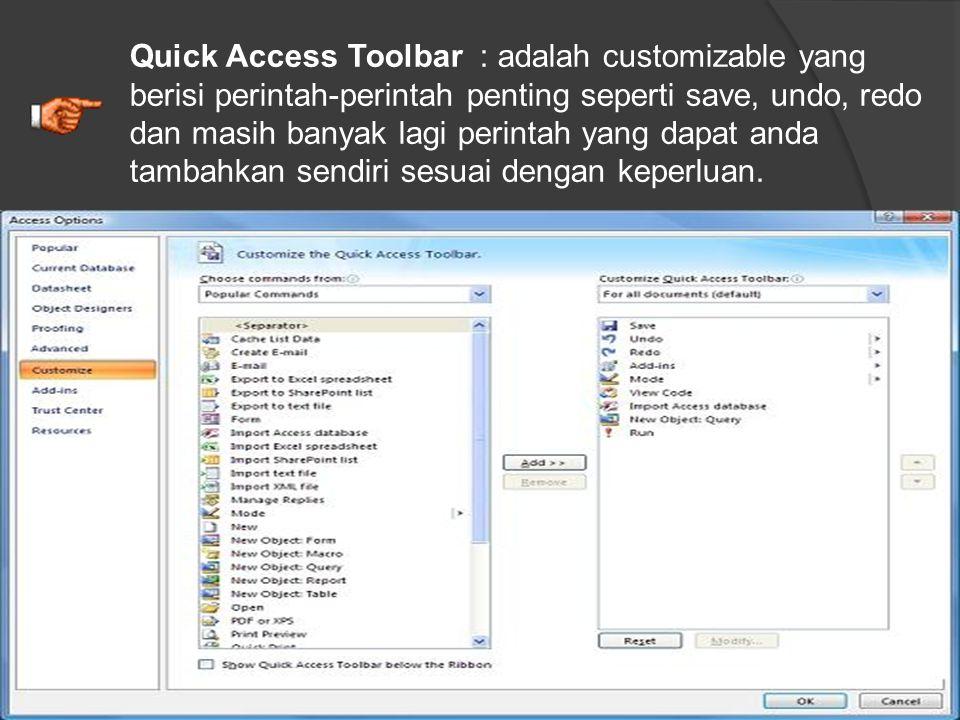 Quick Access Toolbar : adalah customizable yang berisi perintah-perintah penting seperti save, undo, redo dan masih banyak lagi perintah yang dapat anda tambahkan sendiri sesuai dengan keperluan.