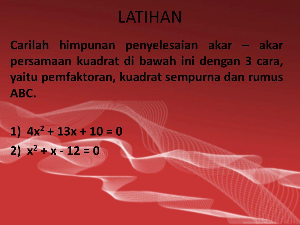 LATIHAN Carilah himpunan penyelesaian akar – akar persamaan kuadrat di bawah ini dengan 3 cara, yaitu pemfaktoran, kuadrat sempurna dan rumus ABC.