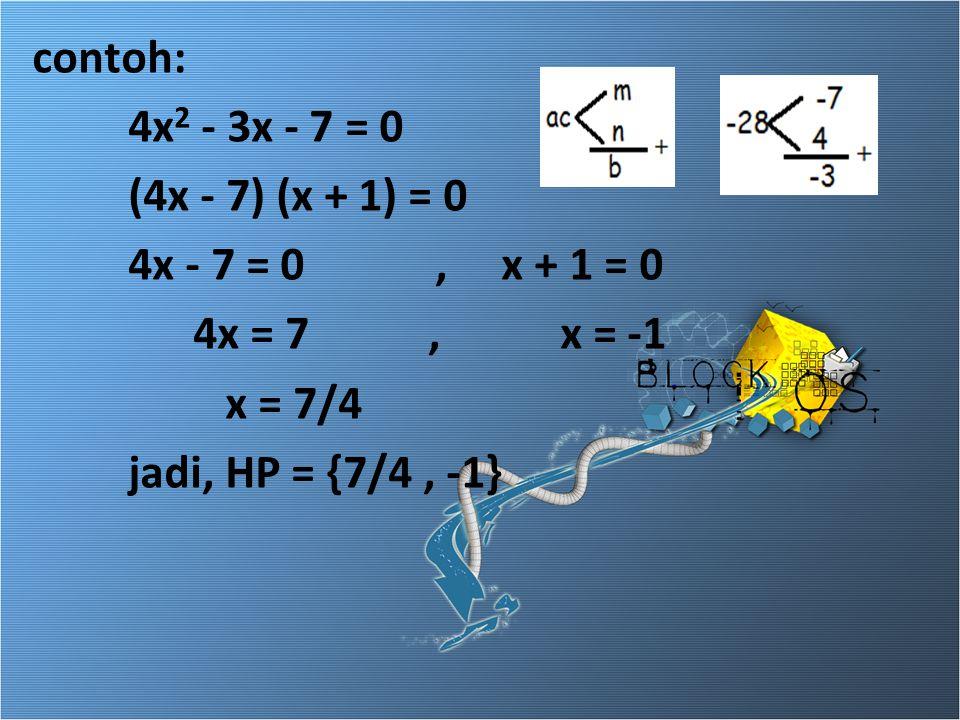 contoh: 4x2 - 3x - 7 = 0. (4x - 7) (x + 1) = 0. 4x - 7 = 0 , x + 1 = 0. 4x = 7 , x = -1.