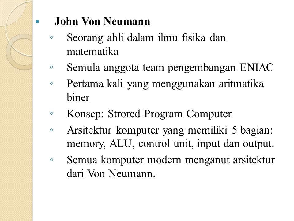 John Von Neumann Seorang ahli dalam ilmu fisika dan matematika. Semula anggota team pengembangan ENIAC.