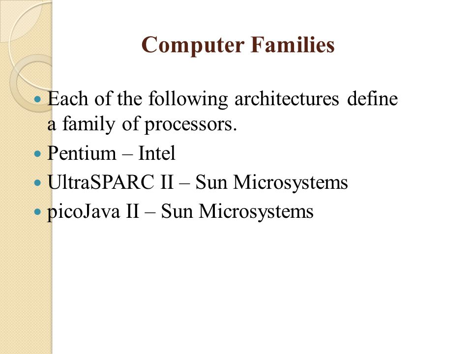 Computer Families Each of the following architectures define a family of processors. Pentium – Intel.