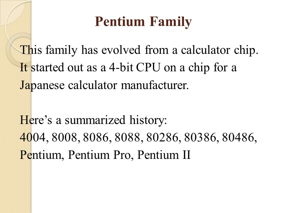 Pentium Family This family has evolved from a calculator chip.