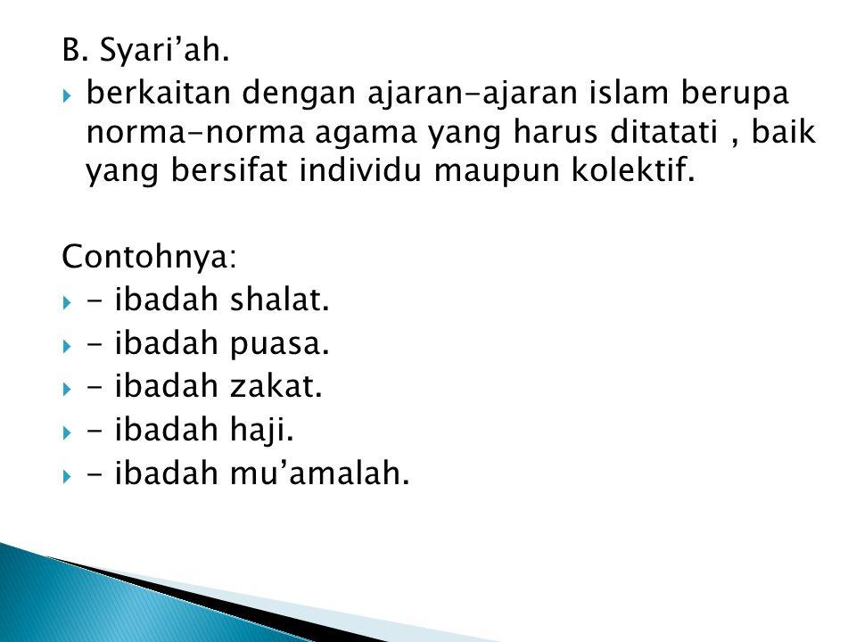 B. Syari'ah. berkaitan dengan ajaran-ajaran islam berupa norma-norma agama yang harus ditatati , baik yang bersifat individu maupun kolektif.