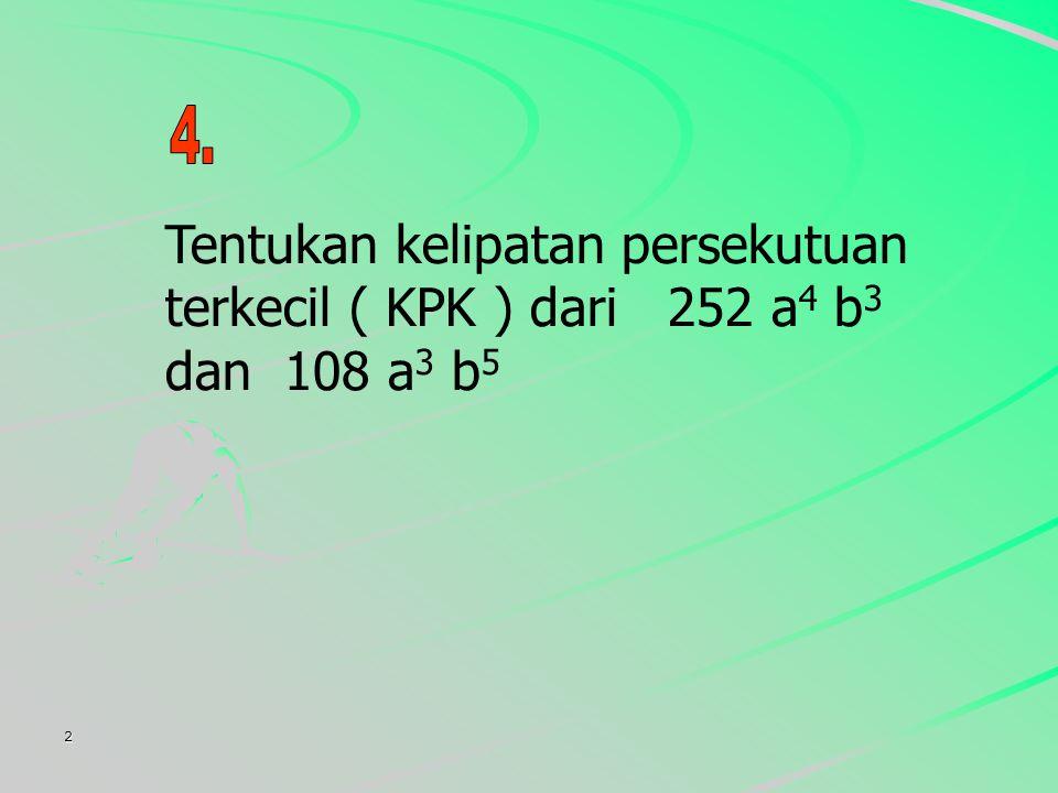 4. Tentukan kelipatan persekutuan terkecil ( KPK ) dari 252 a4 b3 dan 108 a3 b5 2