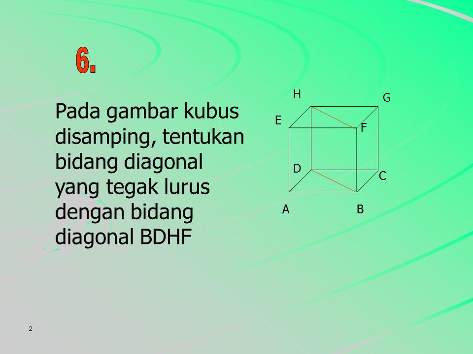 6. E. F. G. H. Pada gambar kubus disamping, tentukan bidang diagonal yang tegak lurus dengan bidang diagonal BDHF.