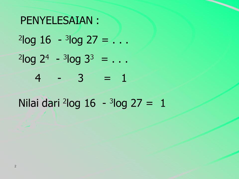 PENYELESAIAN : 2log 16 - 3log 27 = . . . 2log 24 - 3log 33 = . . .