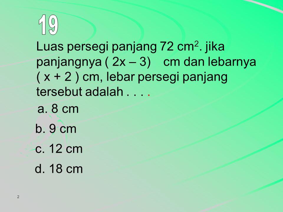 19 Luas persegi panjang 72 cm2. jika panjangnya ( 2x – 3) cm dan lebarnya ( x + 2 ) cm, lebar persegi panjang tersebut adalah . . . .
