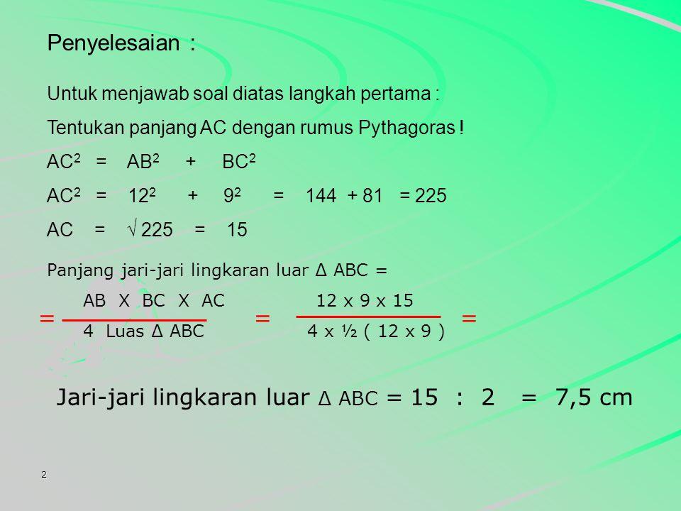Jari-jari lingkaran luar ∆ ABC = 15 : 2 = 7,5 cm