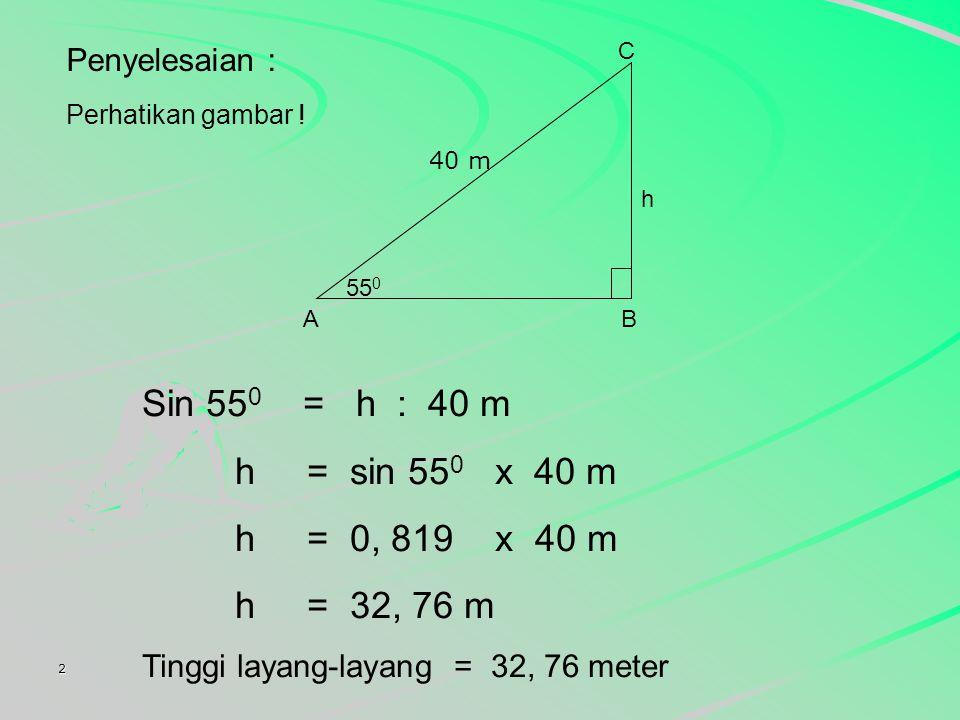 Sin 550 = h : 40 m h = sin 550 x 40 m h = 0, 819 x 40 m h = 32, 76 m