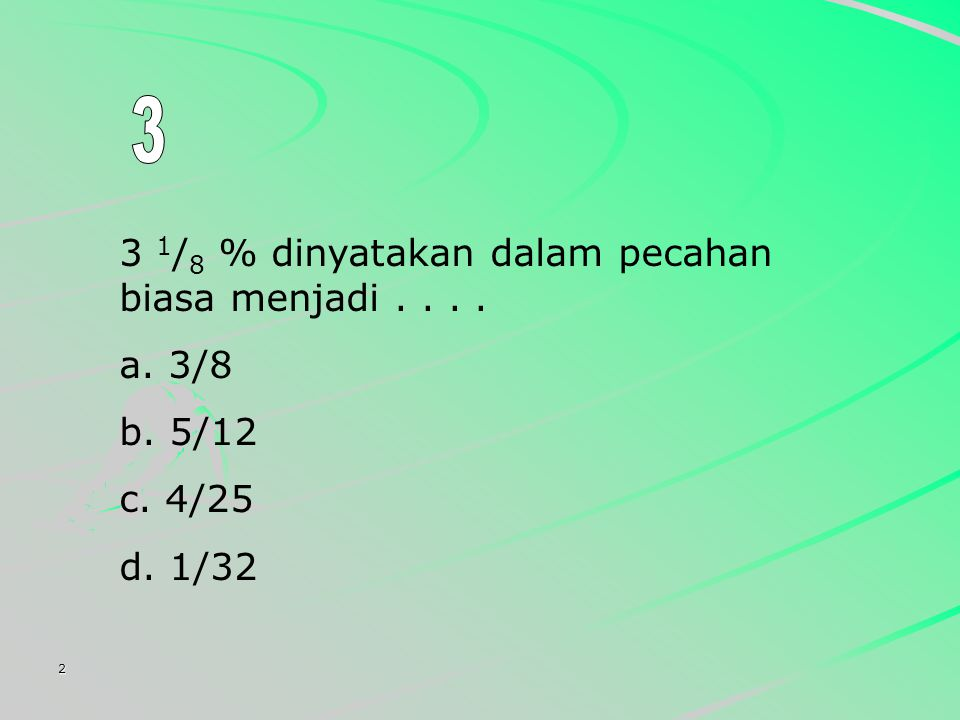 3 3 1/8 % dinyatakan dalam pecahan biasa menjadi . . . . 3/8 5/12 4/25