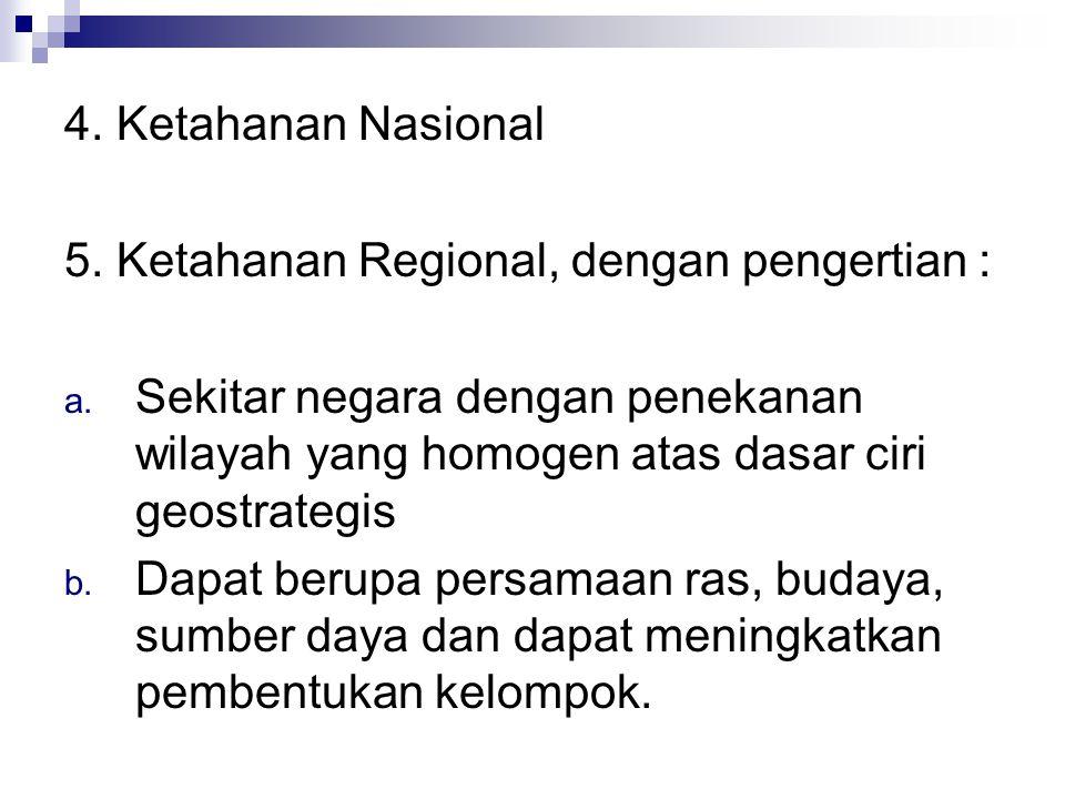 4. Ketahanan Nasional 5. Ketahanan Regional, dengan pengertian : Sekitar negara dengan penekanan wilayah yang homogen atas dasar ciri geostrategis.