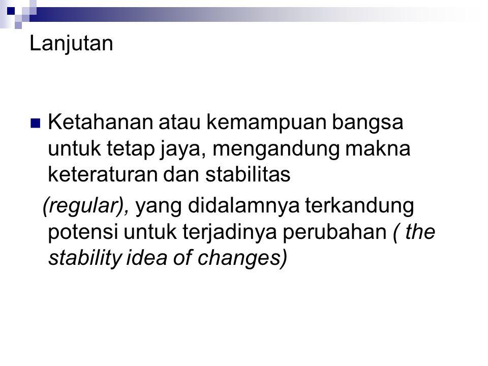 Lanjutan Ketahanan atau kemampuan bangsa untuk tetap jaya, mengandung makna keteraturan dan stabilitas.