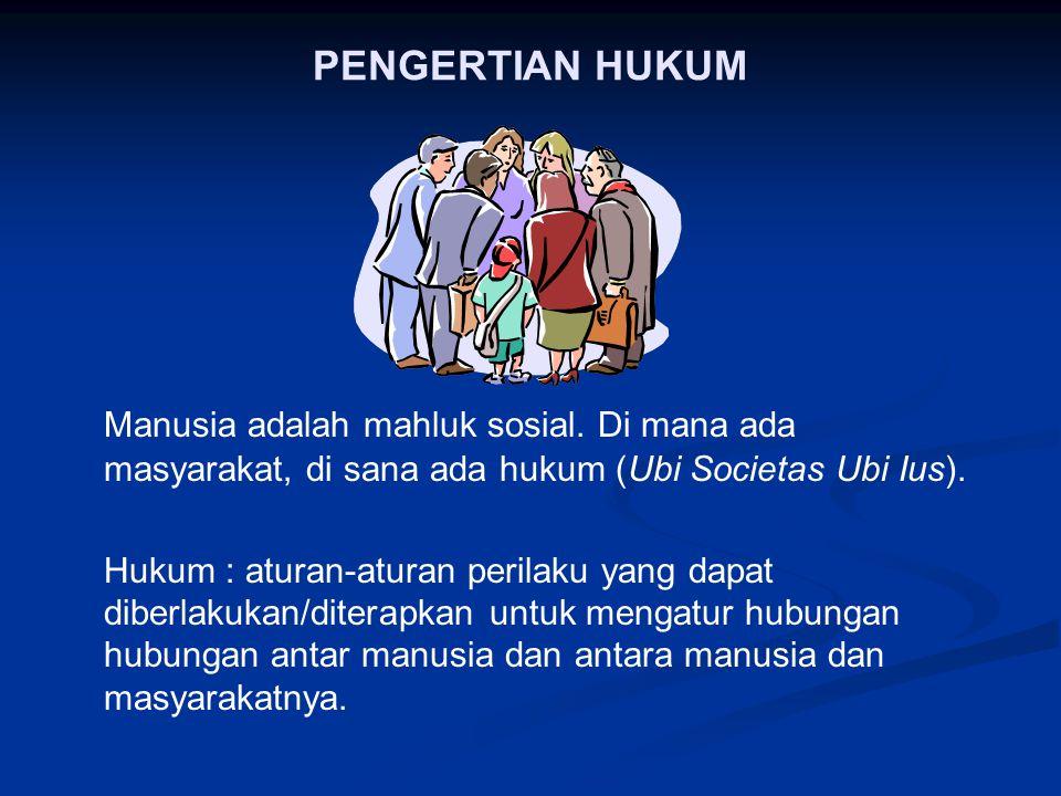 PENGERTIAN HUKUM Manusia adalah mahluk sosial. Di mana ada masyarakat, di sana ada hukum (Ubi Societas Ubi Ius).