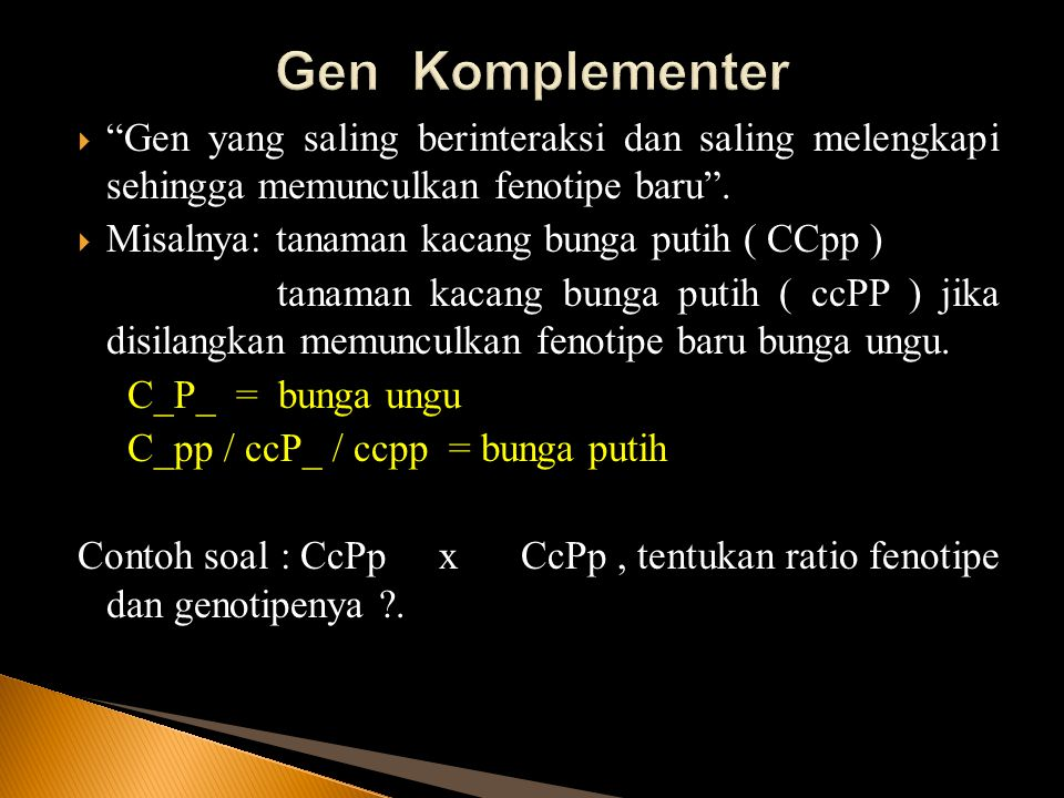 Gen Komplementer Gen yang saling berinteraksi dan saling melengkapi sehingga memunculkan fenotipe baru .