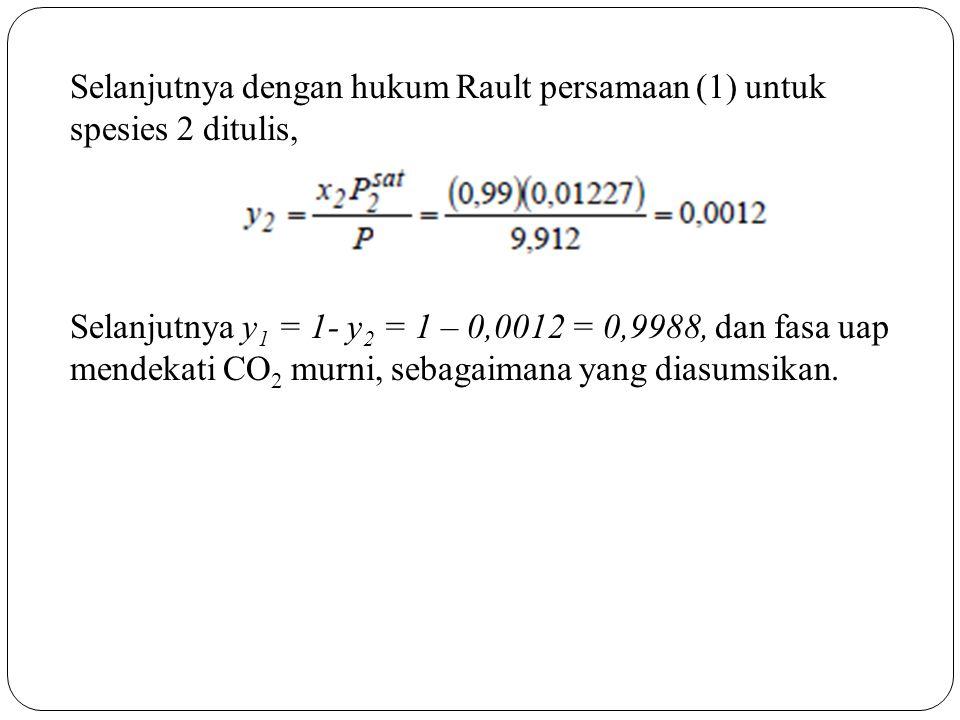 Selanjutnya dengan hukum Rault persamaan (1) untuk spesies 2 ditulis, Selanjutnya y1 = 1- y2 = 1 – 0,0012 = 0,9988, dan fasa uap mendekati CO2 murni, sebagaimana yang diasumsikan.