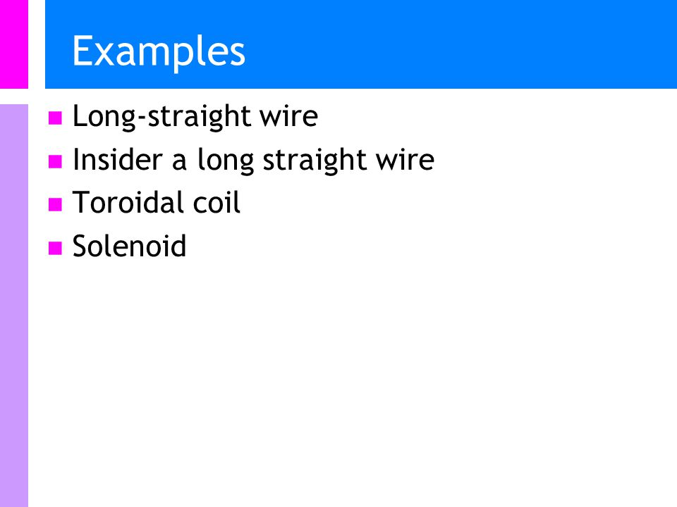 Examples Long-straight wire Insider a long straight wire Toroidal coil