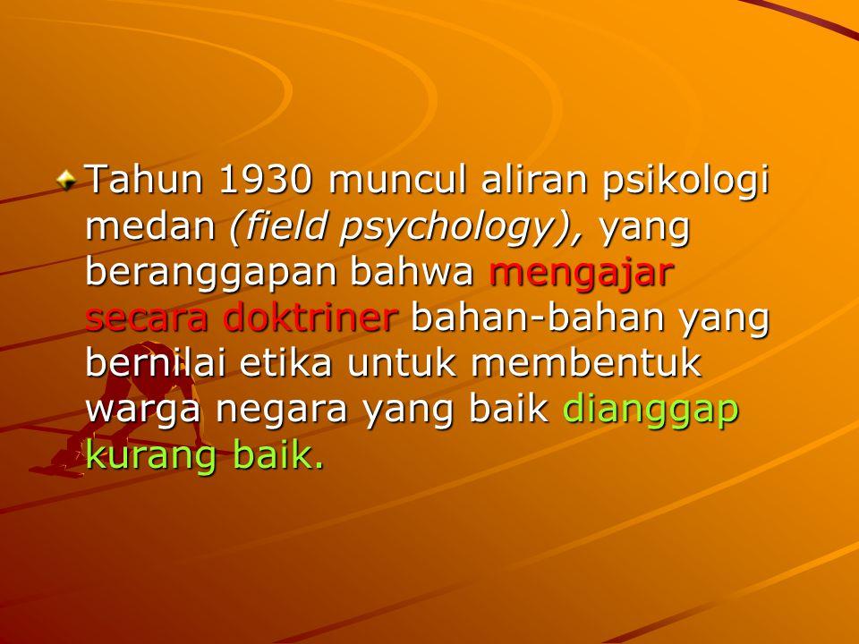 Tahun 1930 muncul aliran psikologi medan (field psychology), yang beranggapan bahwa mengajar secara doktriner bahan-bahan yang bernilai etika untuk membentuk warga negara yang baik dianggap kurang baik.