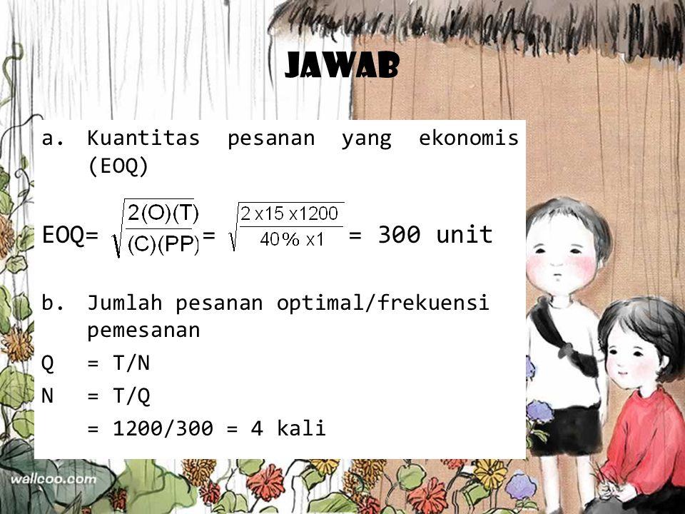 Jawab EOQ= = = 300 unit Kuantitas pesanan yang ekonomis (EOQ)