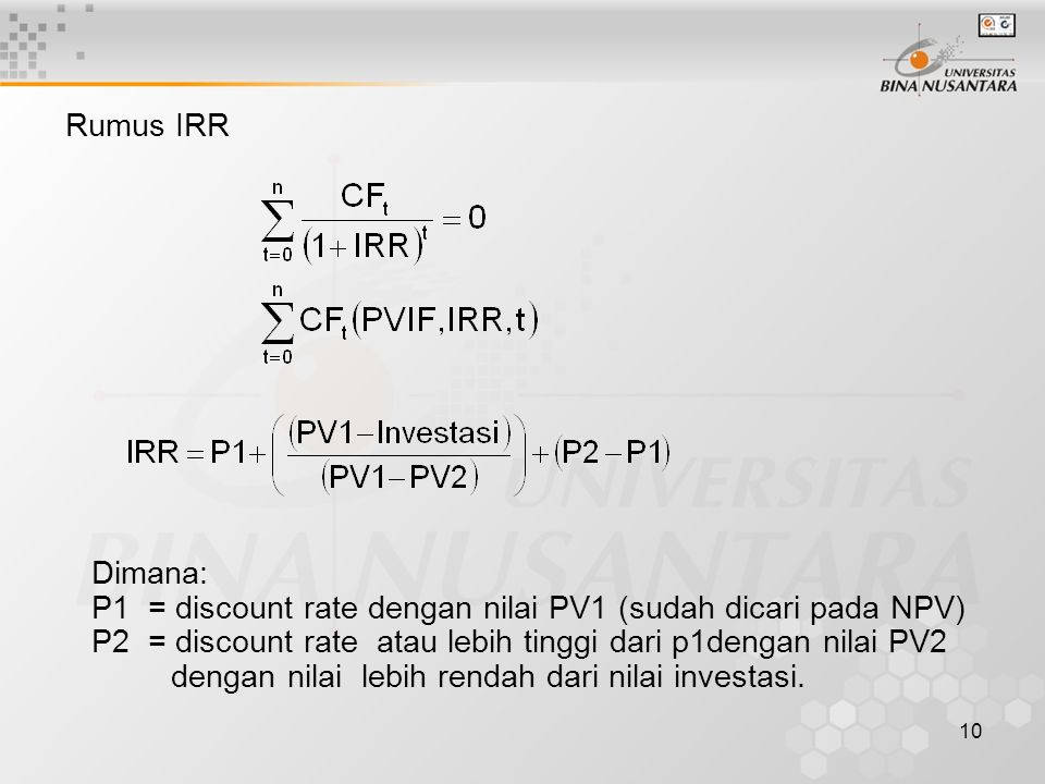 Rumus IRR Dimana: P1 = discount rate dengan nilai PV1 (sudah dicari pada NPV) P2 = discount rate atau lebih tinggi dari p1dengan nilai PV2.