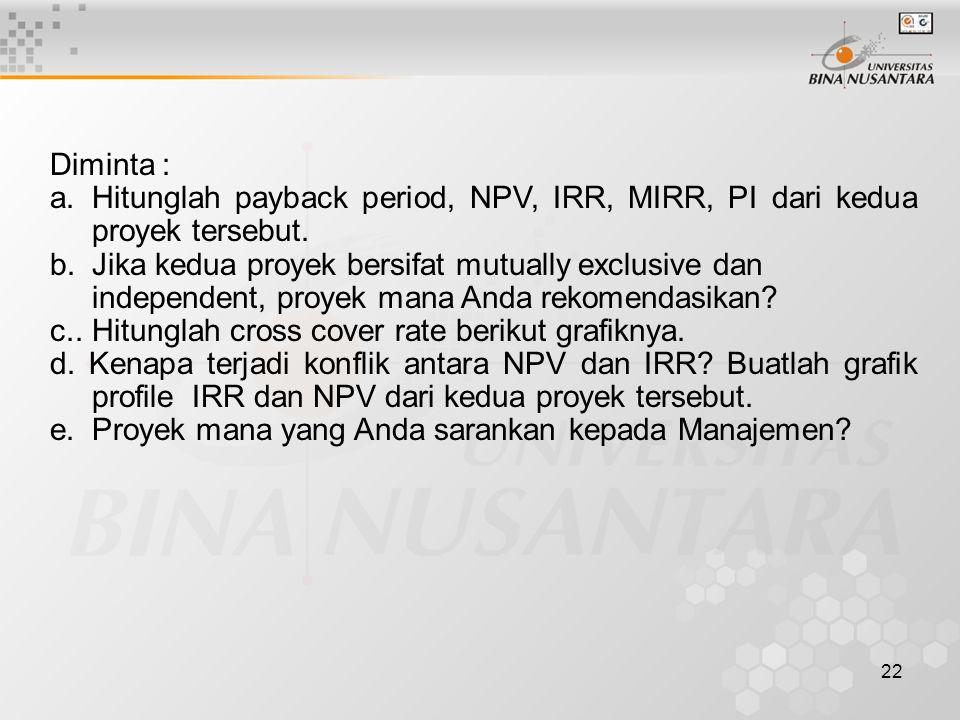 Diminta : a. Hitunglah payback period, NPV, IRR, MIRR, PI dari kedua proyek tersebut.