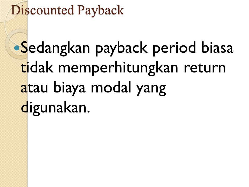 Discounted Payback Sedangkan payback period biasa tidak memperhitungkan return atau biaya modal yang digunakan.