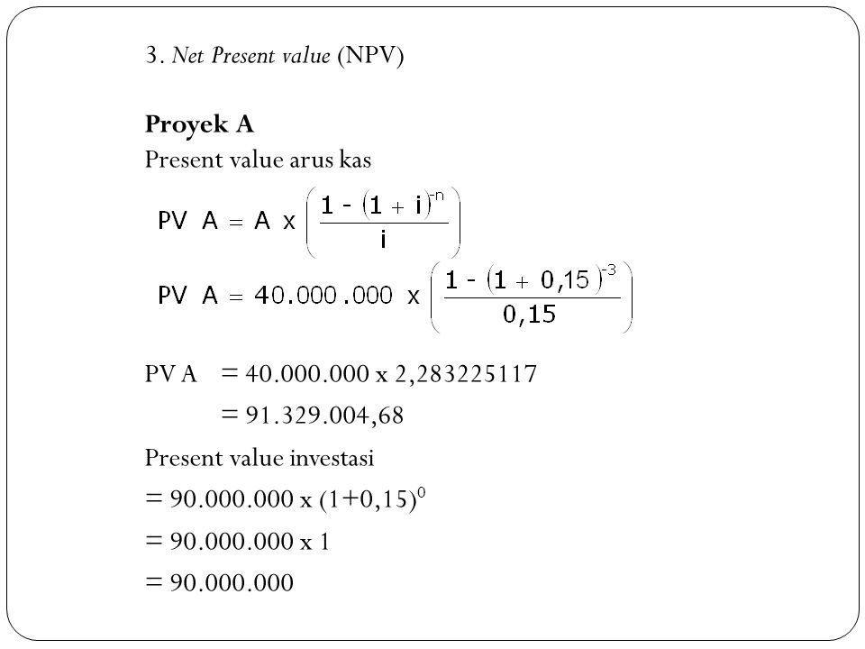 3. Net Present value (NPV) Proyek A Present value arus kas PV A = 40