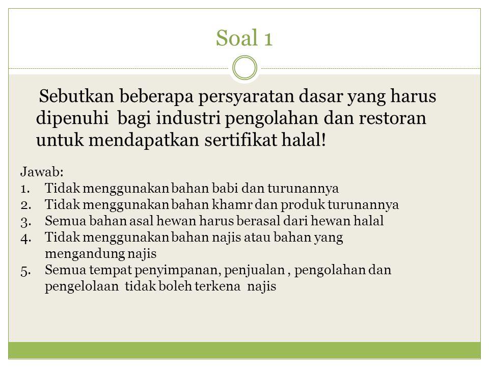 Soal 1 Sebutkan beberapa persyaratan dasar yang harus dipenuhi bagi industri pengolahan dan restoran untuk mendapatkan sertifikat halal!
